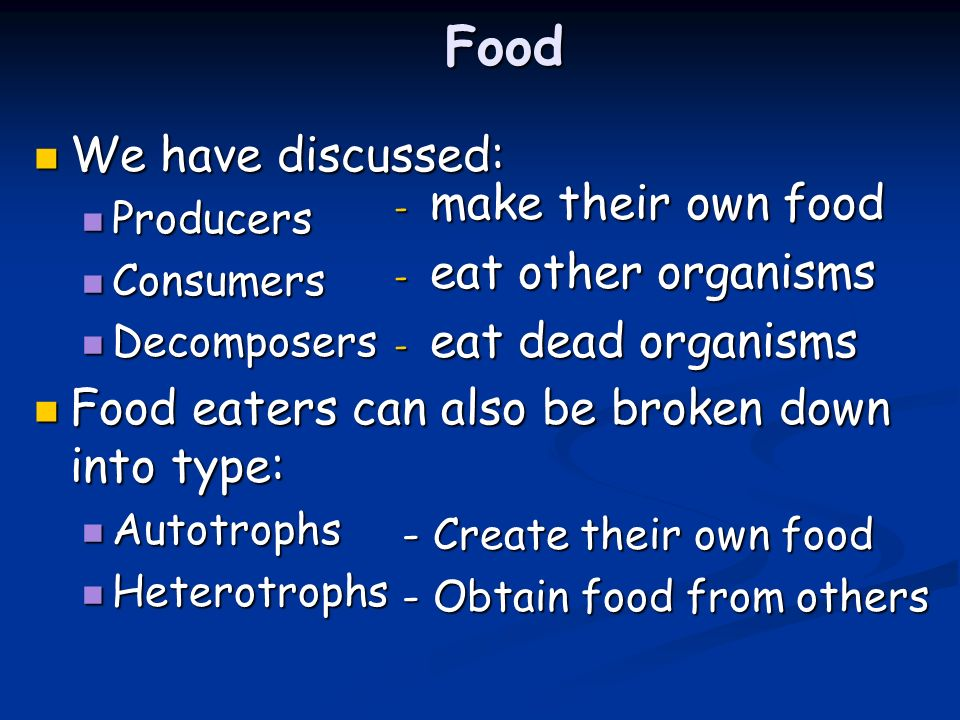 Food We have discussed: We have discussed: Producers Producers Consumers Consumers Decomposers Decomposers Food eaters can also be broken down into type: Food eaters can also be broken down into type: Autotrophs Autotrophs Heterotrophs Heterotrophs - make their own food - eat other organisms - eat dead organisms - Create their own food - Obtain food from others
