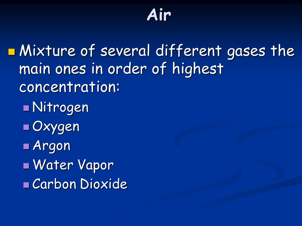 Air Mixture of several different gases the main ones in order of highest concentration: Mixture of several different gases the main ones in order of highest concentration: Nitrogen Nitrogen Oxygen Oxygen Argon Argon Water Vapor Water Vapor Carbon Dioxide Carbon Dioxide