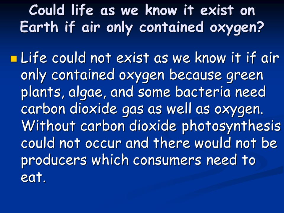 Could life as we know it exist on Earth if air only contained oxygen.