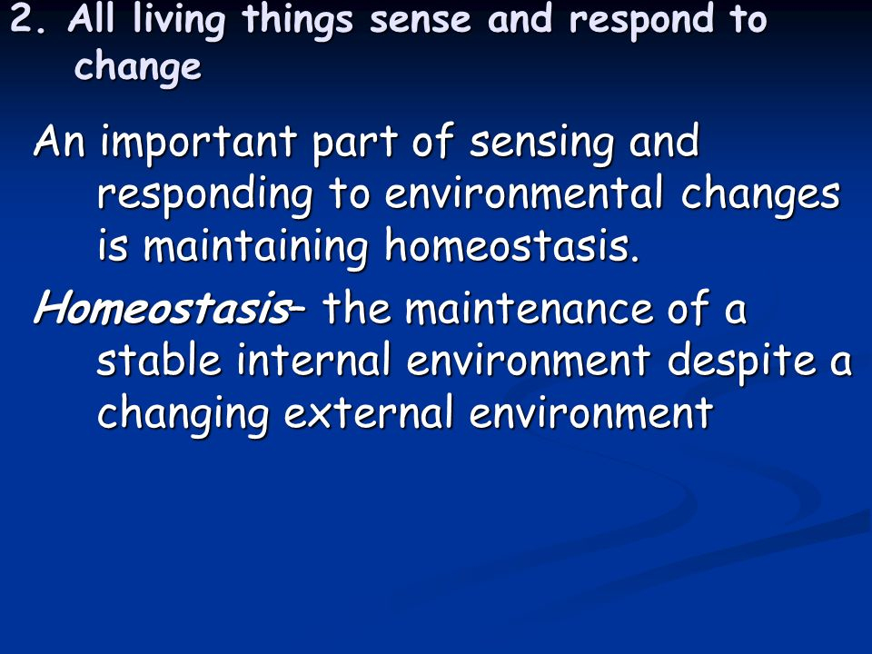 2. All living things sense and respond to change An important part of sensing and responding to environmental changes is maintaining homeostasis. Home