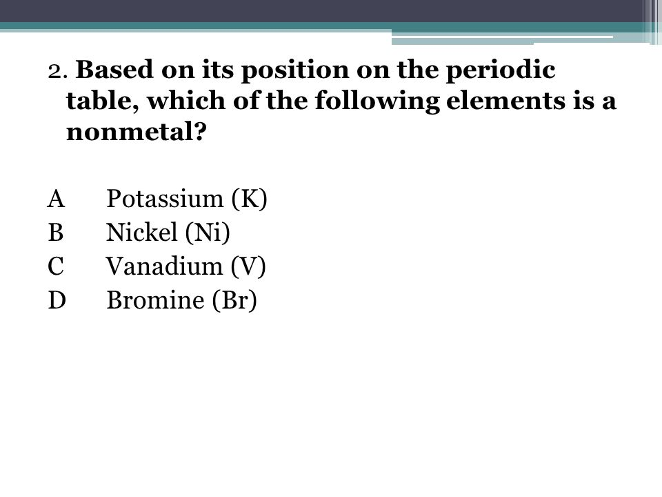 2. Based on its position on the periodic table, which of the following elements is a nonmetal? APotassium (K) BNickel (Ni) CVanadium (V) DBromine (Br)
