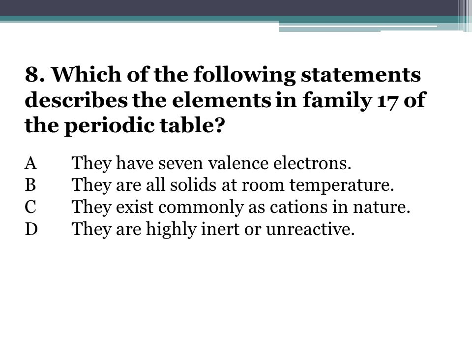 8. Which of the following statements describes the elements in family 17 of the periodic table? AThey have seven valence electrons. BThey are all soli
