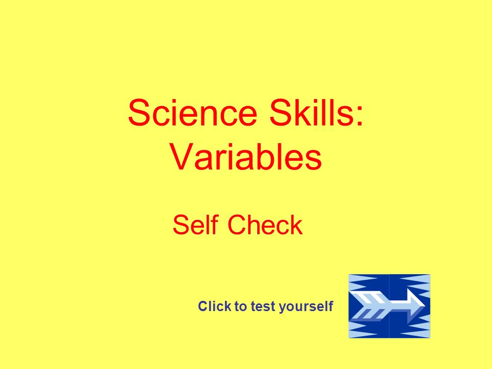 Science Skills: Variables Self Check Click to test yourself