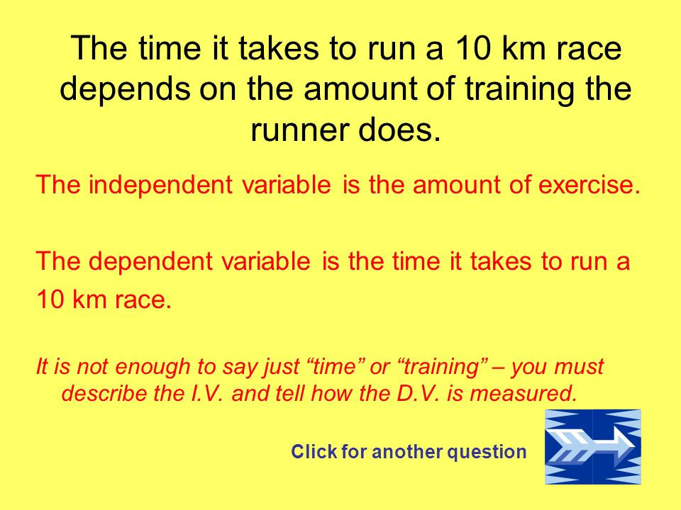 The time it takes to run a 10 km race depends on the amount of training the runner does.