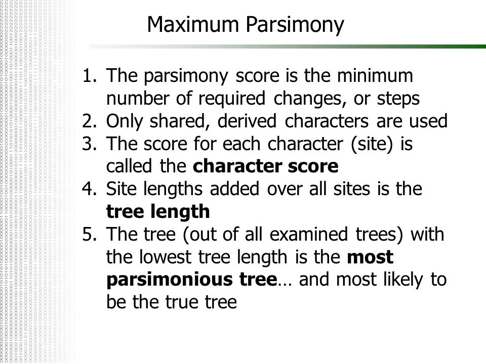 Maximum Parsimony 1.The parsimony score is the minimum number of required changes, or steps 2.Only shared, derived characters are used 3.The score for