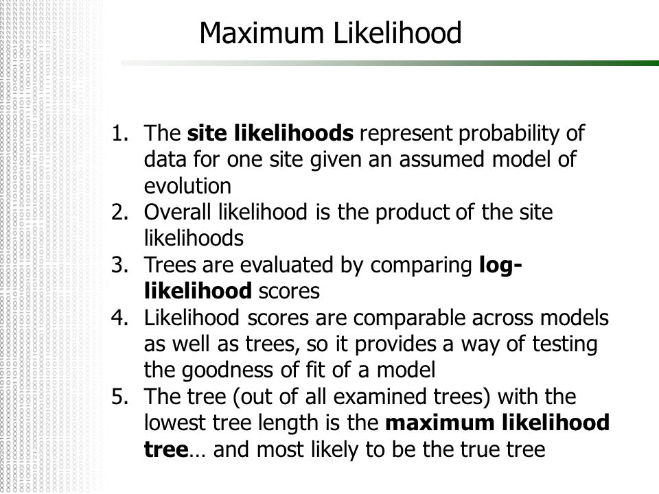 Maximum Likelihood 1.The site likelihoods represent probability of data for one site given an assumed model of evolution 2.Overall likelihood is the p