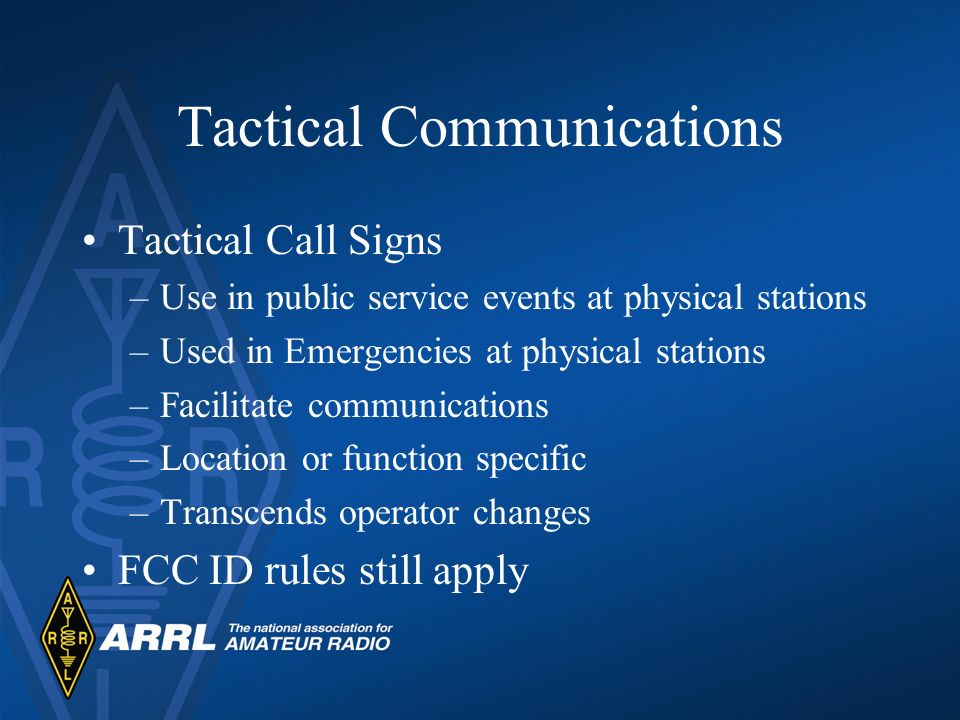 Tactical Communications Tactical Call Signs –Use in public service events at physical stations –Used in Emergencies at physical stations –Facilitate c