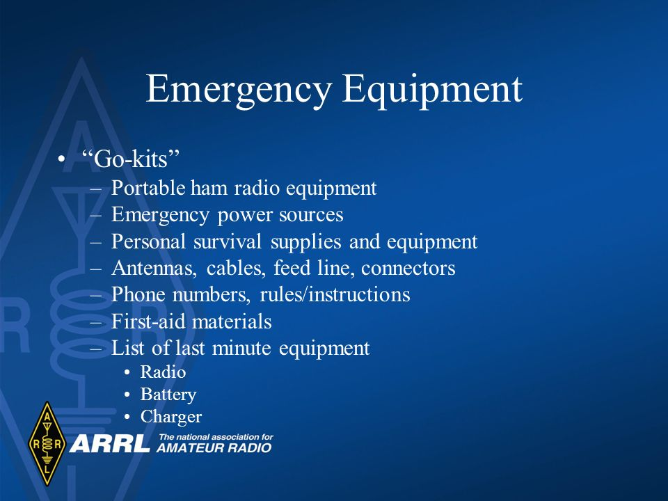 Emergency Equipment Go-kits –Portable ham radio equipment –Emergency power sources –Personal survival supplies and equipment –Antennas, cables, feed line, connectors –Phone numbers, rules/instructions –First-aid materials –List of last minute equipment Radio Battery Charger