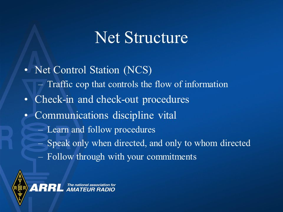 Net Structure Net Control Station (NCS) –Traffic cop that controls the flow of information Check-in and check-out procedures Communications discipline vital –Learn and follow procedures –Speak only when directed, and only to whom directed –Follow through with your commitments