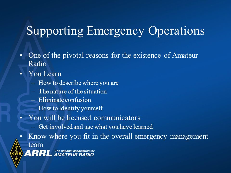 Supporting Emergency Operations One of the pivotal reasons for the existence of Amateur Radio You Learn –How to describe where you are –The nature of the situation –Eliminate confusion –How to identify yourself You will be licensed communicators –Get involved and use what you have learned Know where you fit in the overall emergency management team