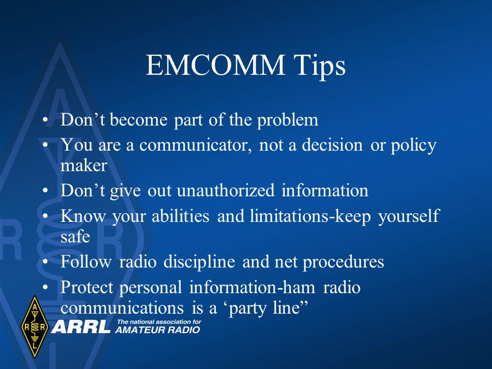 EMCOMM Tips Dont become part of the problem You are a communicator, not a decision or policy maker Dont give out unauthorized information Know your abilities and limitations-keep yourself safe Follow radio discipline and net procedures Protect personal information-ham radio communications is a party line