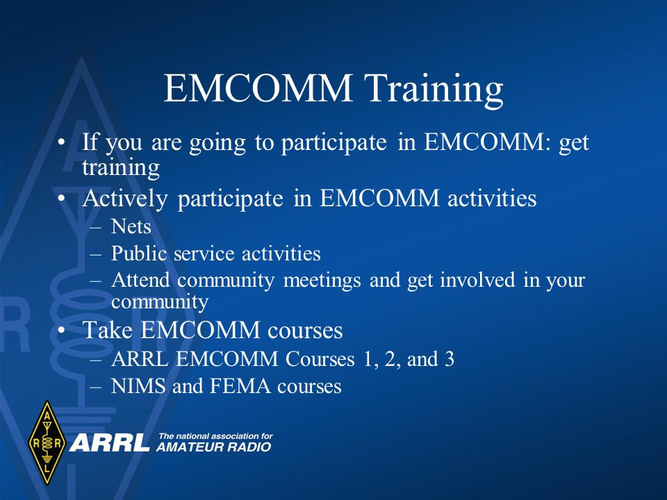 EMCOMM Training If you are going to participate in EMCOMM: get training Actively participate in EMCOMM activities –Nets –Public service activities –At
