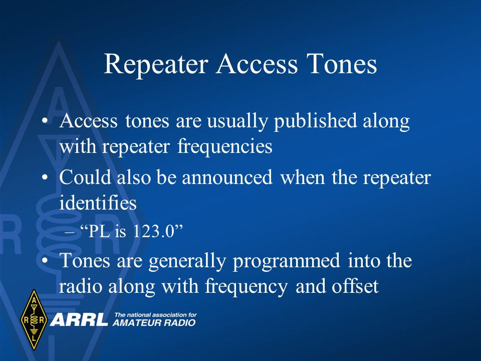 Repeater Access Tones Access tones are usually published along with repeater frequencies Could also be announced when the repeater identifies –PL is 1