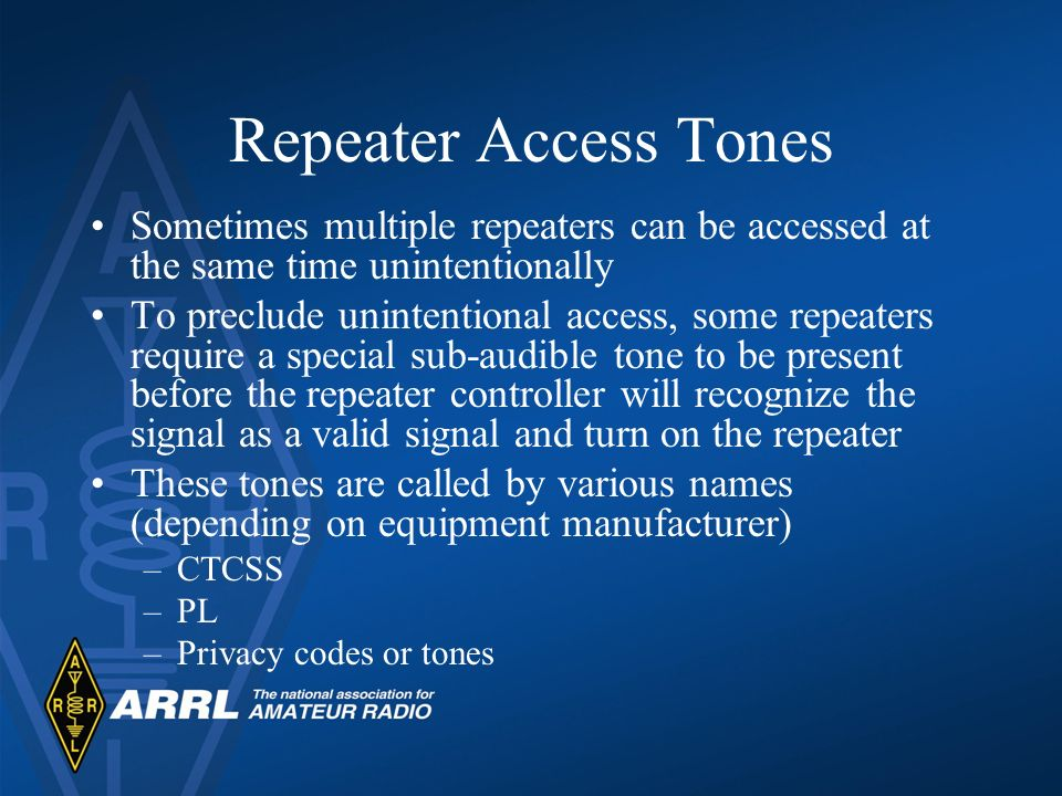 Repeater Access Tones Sometimes multiple repeaters can be accessed at the same time unintentionally To preclude unintentional access, some repeaters r