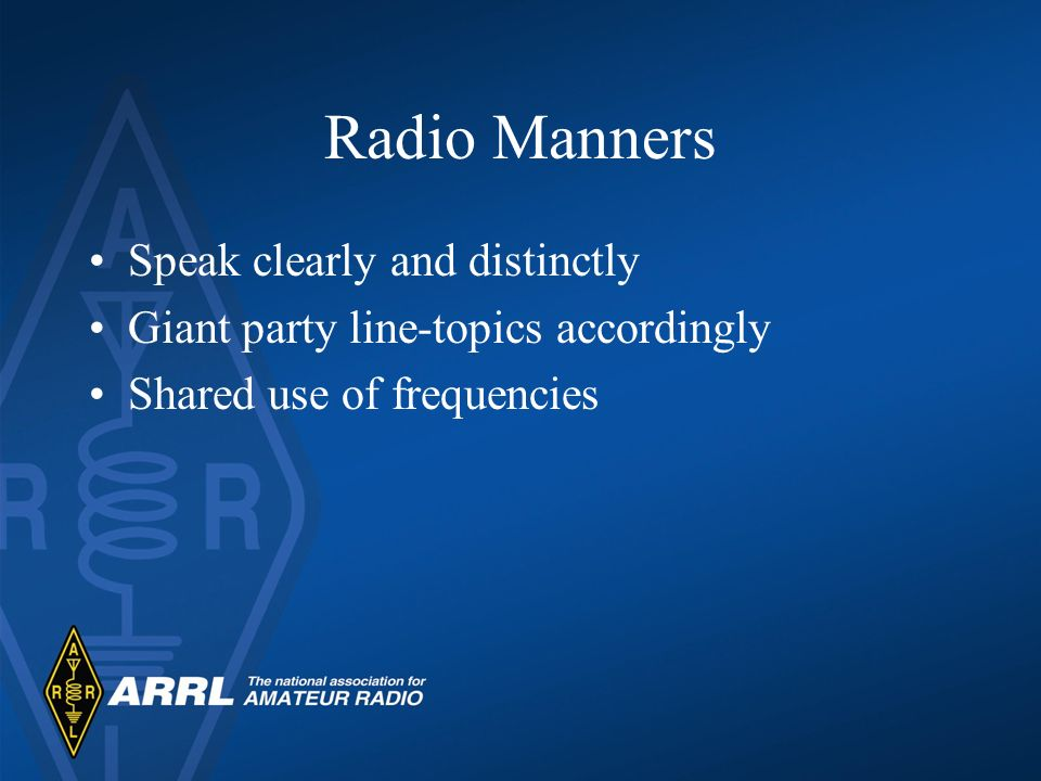 Radio Manners Signal Reports Power level Location RST –Readability (1-5) –Strength (1-9) –Tone (CW only 1-9) –Your RST is 58