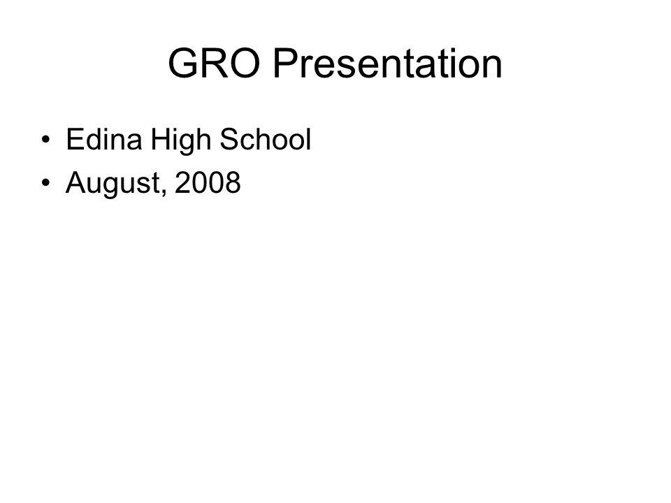 GRO Presentation Edina High School August, 2008