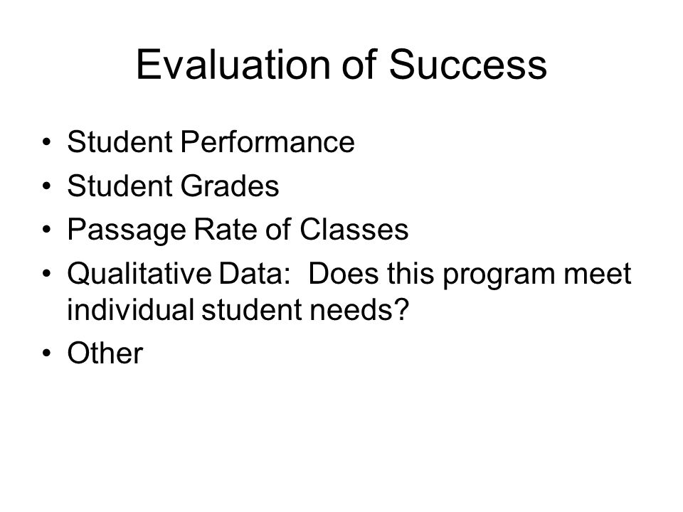 Evaluation of Success Student Performance Student Grades Passage Rate of Classes Qualitative Data: Does this program meet individual student needs.