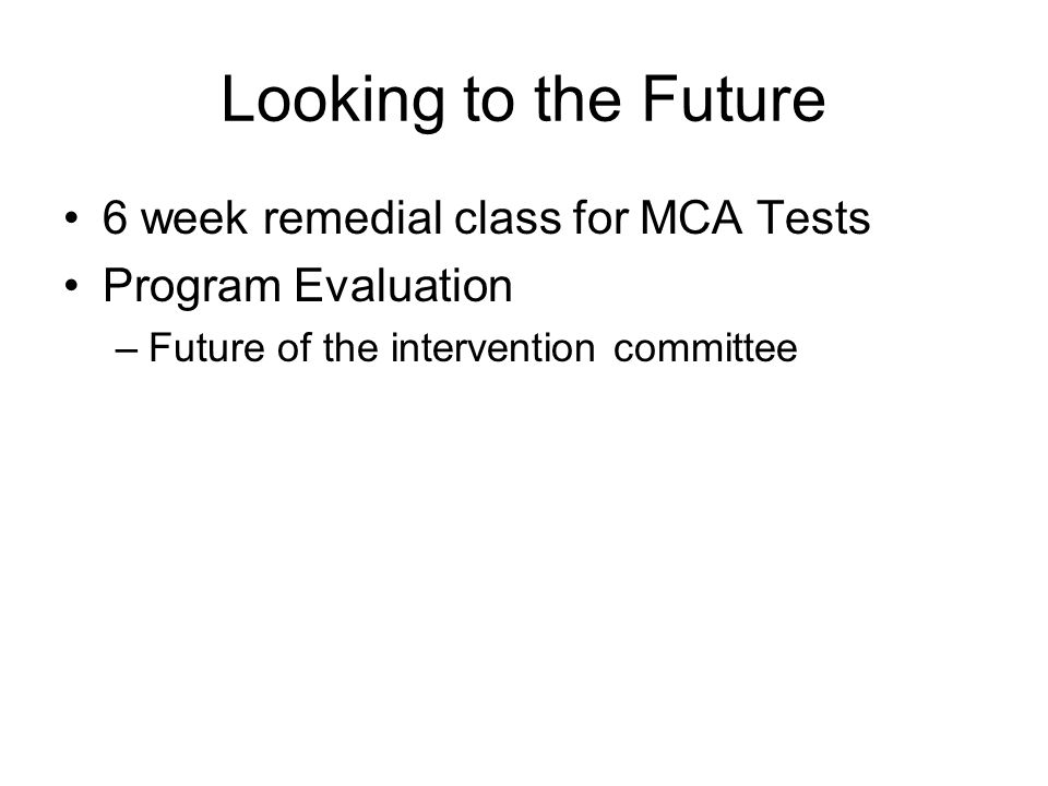 Looking to the Future 6 week remedial class for MCA Tests Program Evaluation –Future of the intervention committee