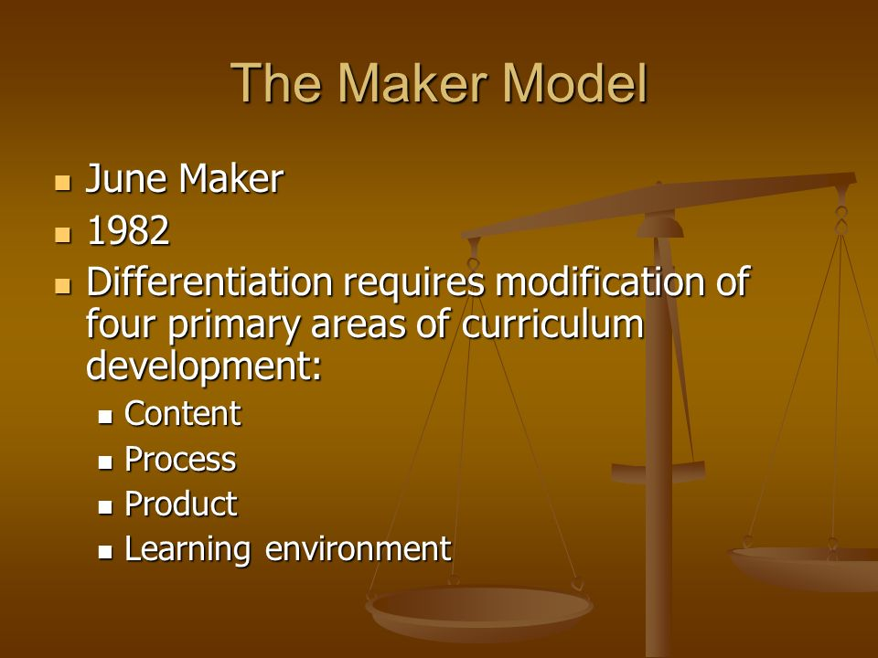 The Maker Model June Maker June Maker 1982 1982 Differentiation requires modification of four primary areas of curriculum development: Differentiation