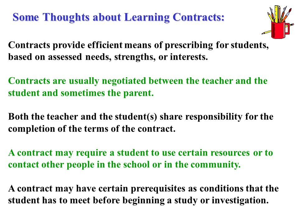 Contracts provide efficient means of prescribing for students, based on assessed needs, strengths, or interests. Contracts are usually negotiated betw