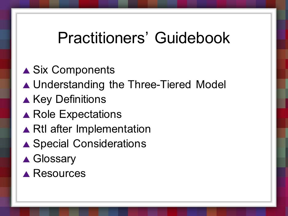 Practitioners Guidebook Six Components Understanding the Three-Tiered Model Key Definitions Role Expectations RtI after Implementation Special Conside
