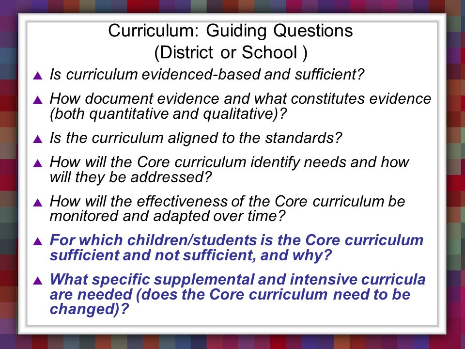 Curriculum: Guiding Questions (District or School ) Is curriculum evidenced-based and sufficient? How document evidence and what constitutes evidence