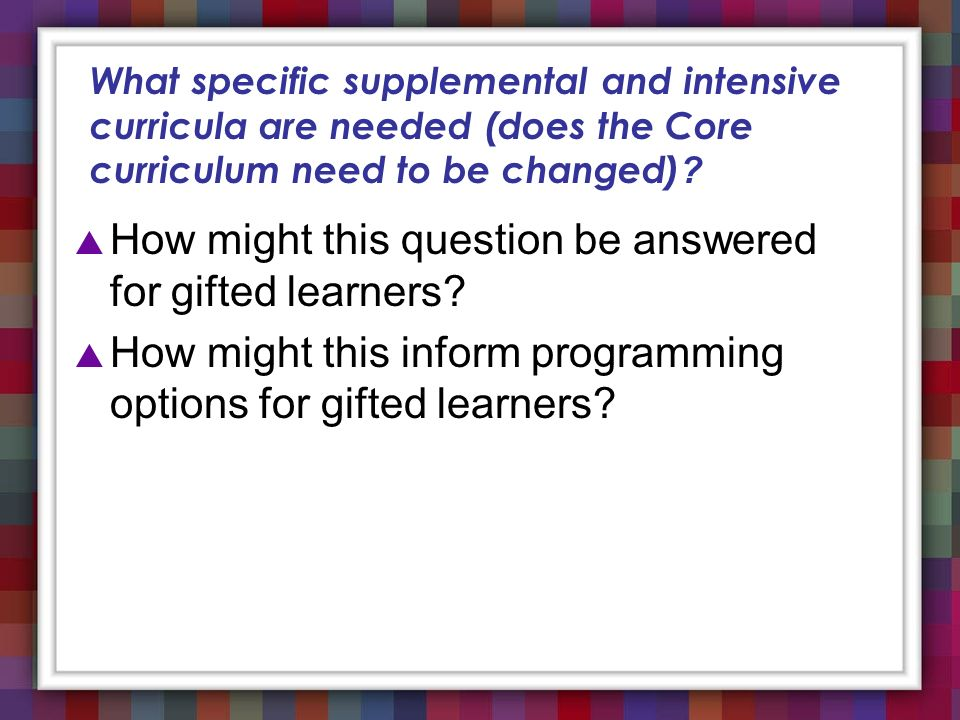 What specific supplemental and intensive curricula are needed (does the Core curriculum need to be changed) ? How might this question be answered for