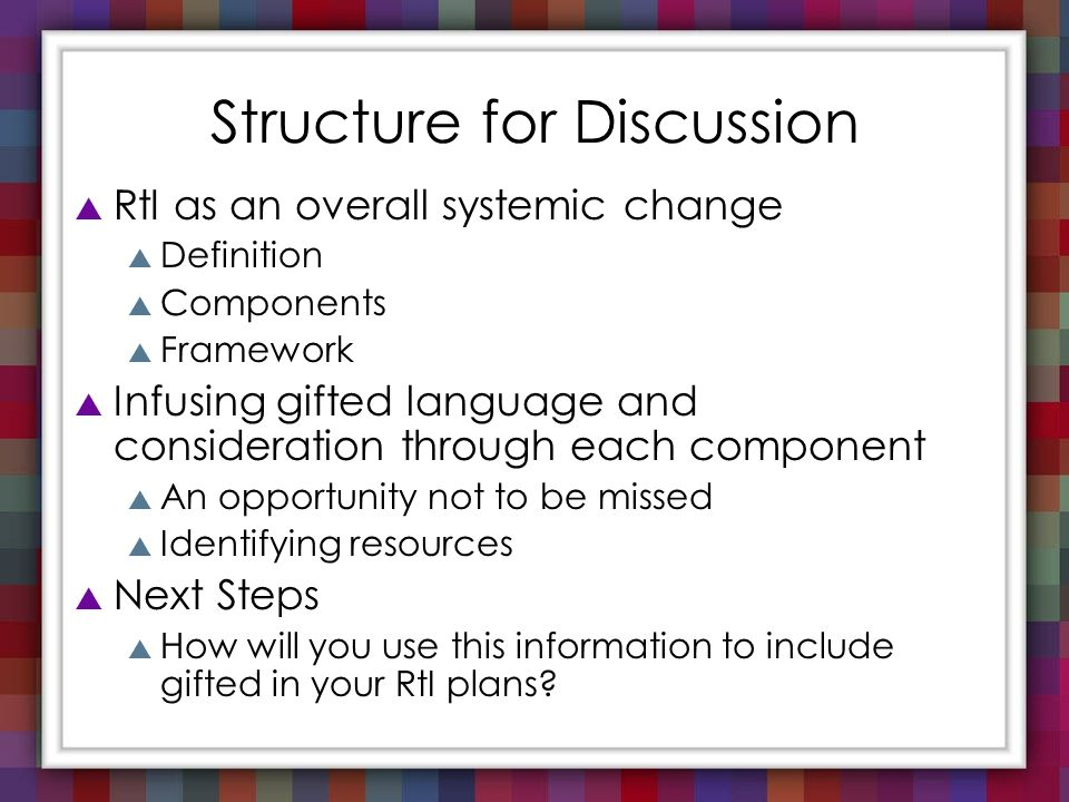 Structure for Discussion RtI as an overall systemic change Definition Components Framework Infusing gifted language and consideration through each com