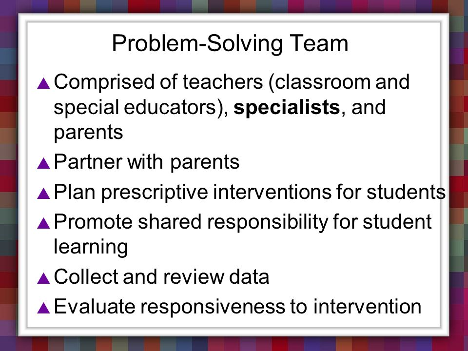 Problem-Solving Team Comprised of teachers (classroom and special educators), specialists, and parents Partner with parents Plan prescriptive interven