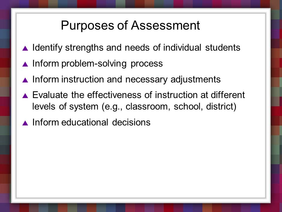 Purposes of Assessment Identify strengths and needs of individual students Inform problem-solving process Inform instruction and necessary adjustments