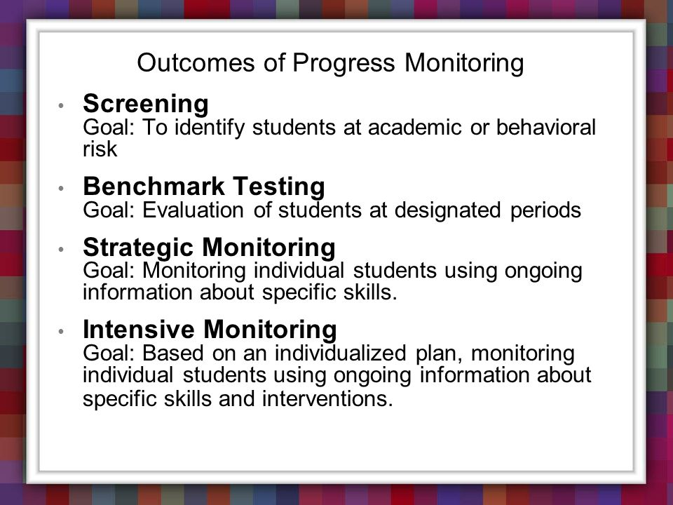 Outcomes of Progress Monitoring Screening Goal: To identify students at academic or behavioral risk Benchmark Testing Goal: Evaluation of students at