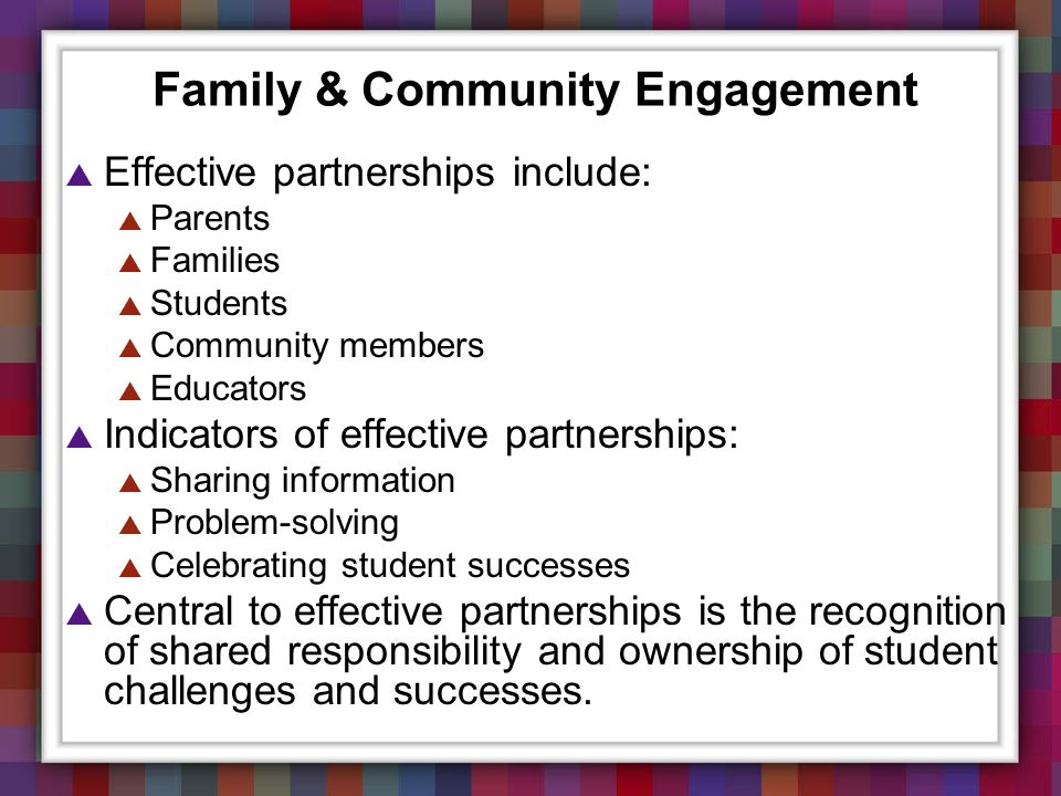 Family & Community Engagement Effective partnerships include: Parents Families Students Community members Educators Indicators of effective partnershi