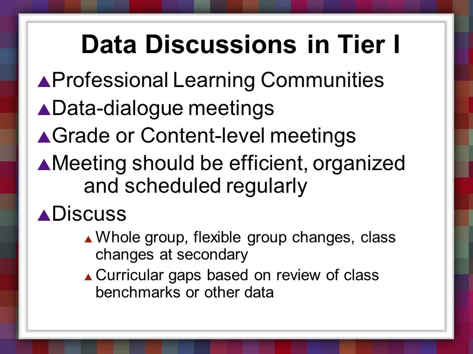 Data Discussions in Tier I Professional Learning Communities Data-dialogue meetings Grade or Content-level meetings Meeting should be efficient, organ