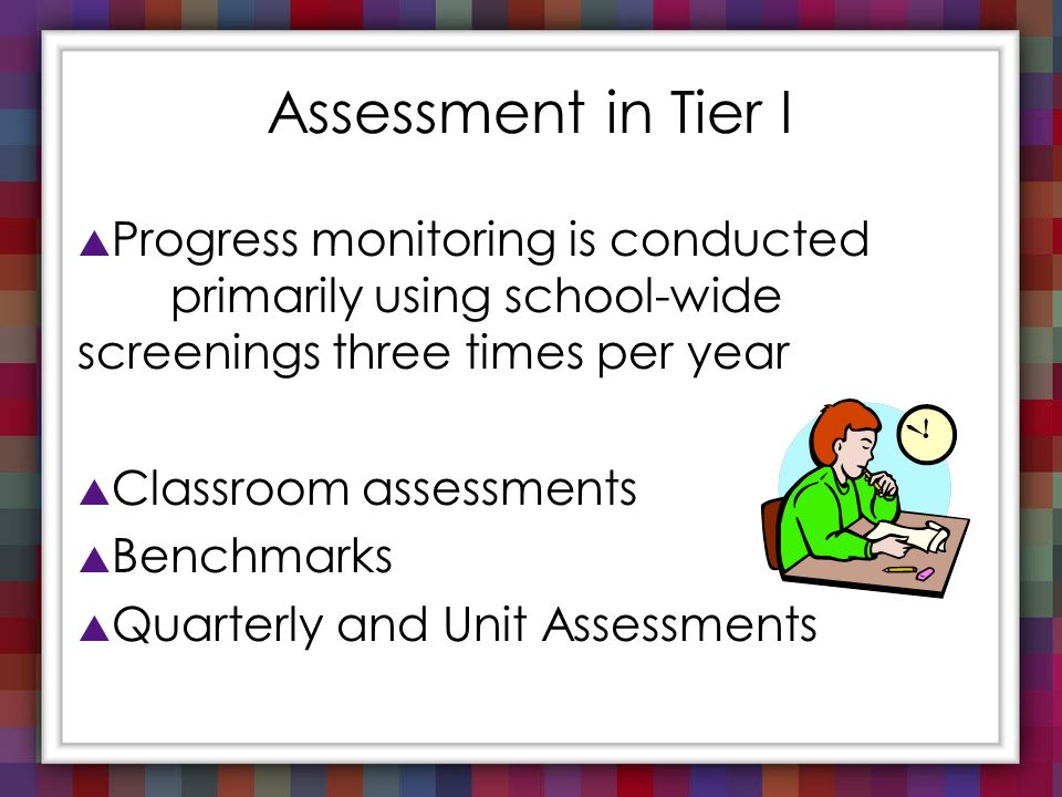 Assessment in Tier I Progress monitoring is conducted primarily using school-wide screenings three times per year Classroom assessments Benchmarks Qua