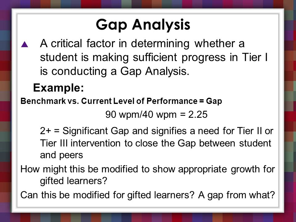 Gap Analysis A critical factor in determining whether a student is making sufficient progress in Tier I is conducting a Gap Analysis. Example: Benchma