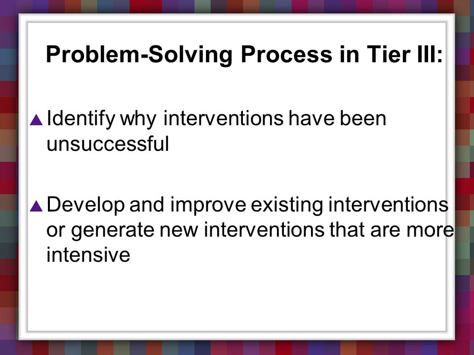 Problem-Solving Process in Tier III: Identify why interventions have been unsuccessful Develop and improve existing interventions or generate new inte