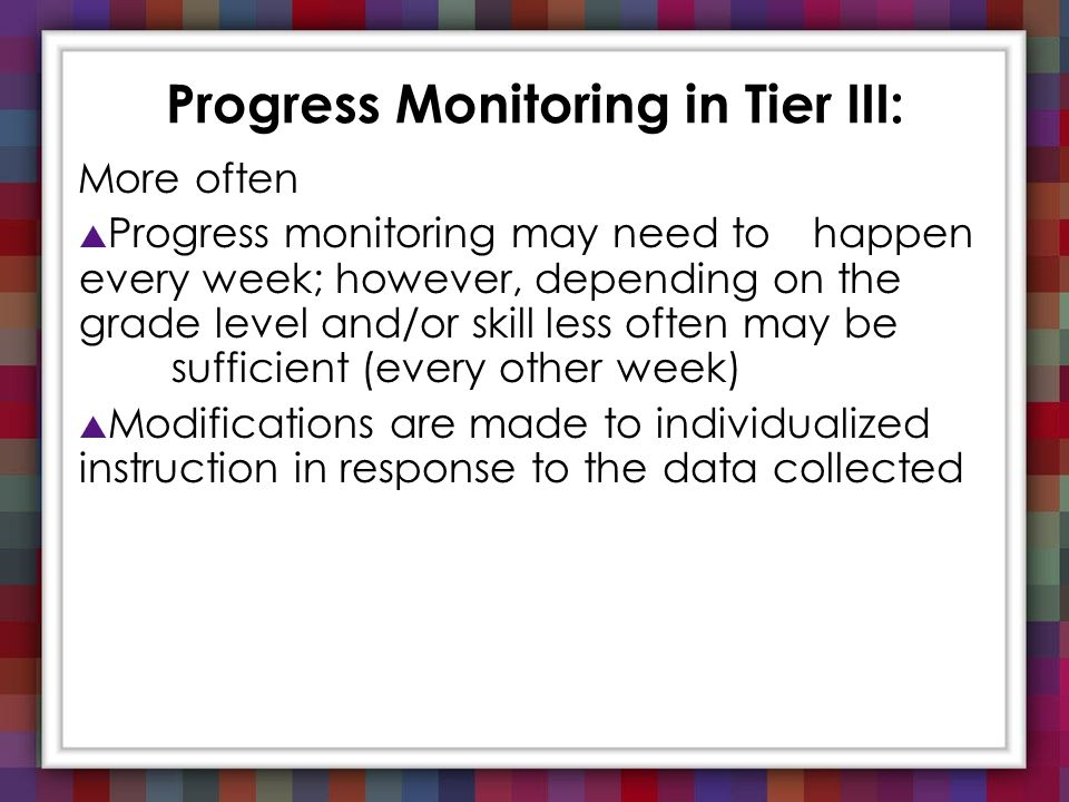 Progress Monitoring in Tier III: More often Progress monitoring may need to happen every week; however, depending on the grade level and/or skill less