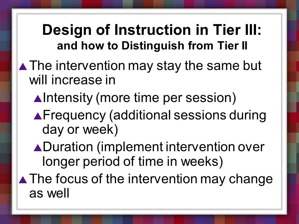 Design of Instruction in Tier III: and how to Distinguish from Tier II The intervention may stay the same but will increase in Intensity (more time pe
