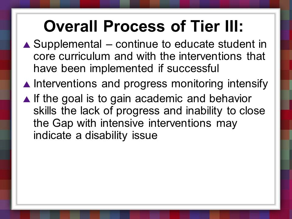Overall Process of Tier III: Supplemental – continue to educate student in core curriculum and with the interventions that have been implemented if su