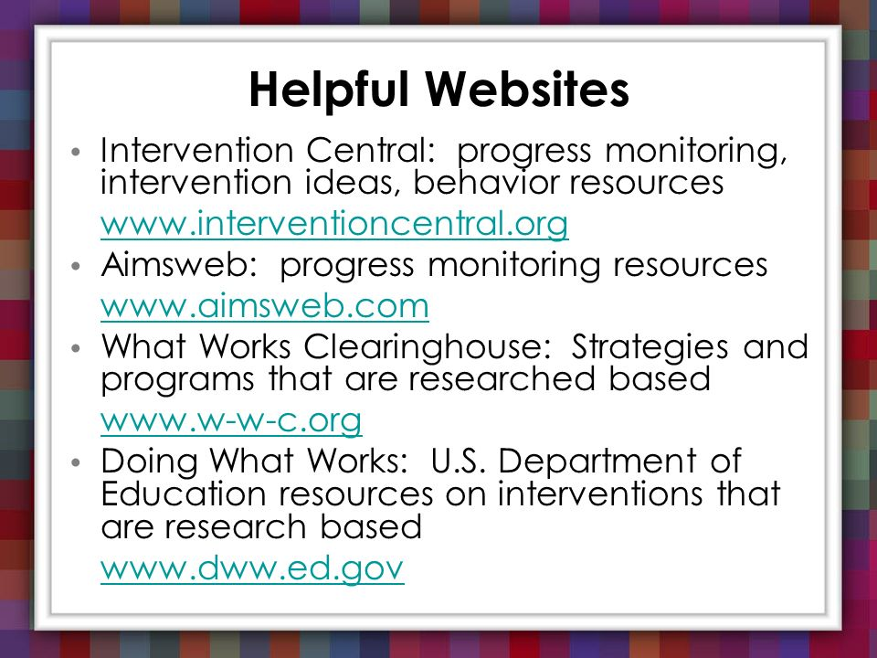 Helpful Websites Intervention Central: progress monitoring, intervention ideas, behavior resources www.interventioncentral.org Aimsweb: progress monit