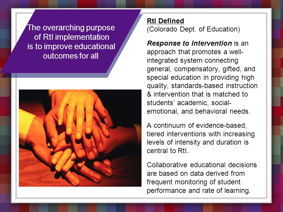 RtI Defined (Colorado Dept. of Education) Response to Intervention is an approach that promotes a well- integrated system connecting general, compensa