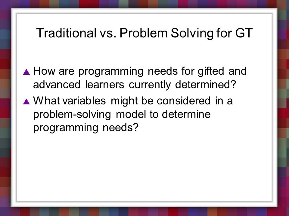 Traditional vs. Problem Solving for GT How are programming needs for gifted and advanced learners currently determined? What variables might be consid