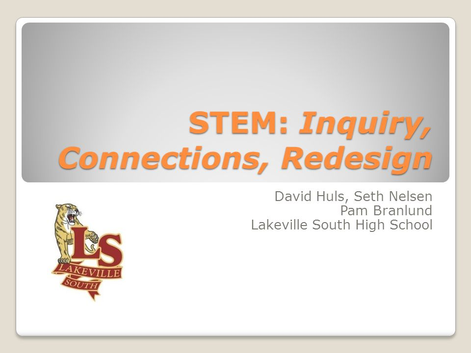 STEM: Inquiry, Connections, Redesign David Huls, Seth Nelsen Pam Branlund Lakeville South High School