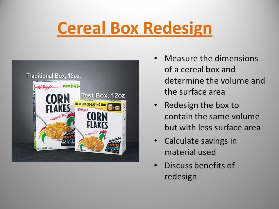 Cereal Box Redesign Measure the dimensions of a cereal box and determine the volume and the surface area Redesign the box to contain the same volume b
