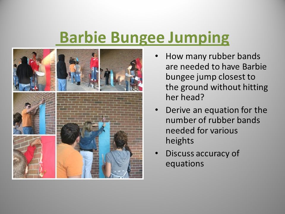 Barbie Bungee Jumping How many rubber bands are needed to have Barbie bungee jump closest to the ground without hitting her head? Derive an equation f