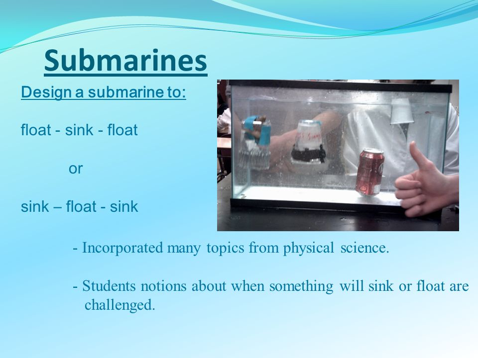 Submarines Design a submarine to: float - sink - float or sink – float - sink - Incorporated many topics from physical science. - Students notions abo