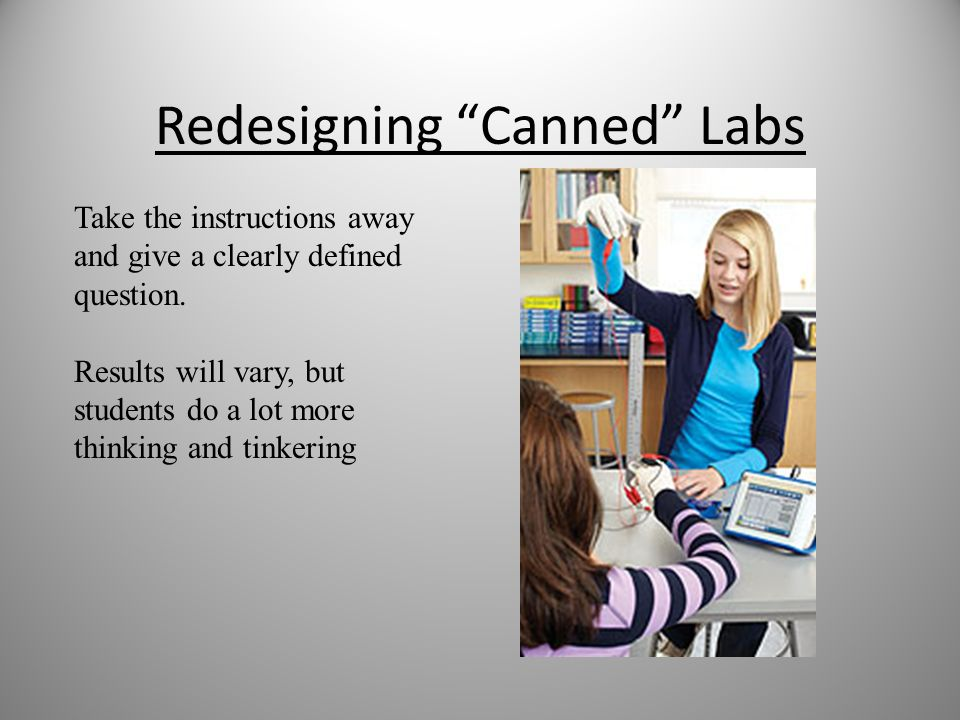 Redesigning Canned Labs Take the instructions away and give a clearly defined question. Results will vary, but students do a lot more thinking and tin