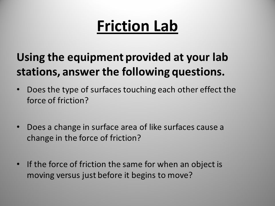 Friction Lab Using the equipment provided at your lab stations, answer the following questions. Does the type of surfaces touching each other effect t