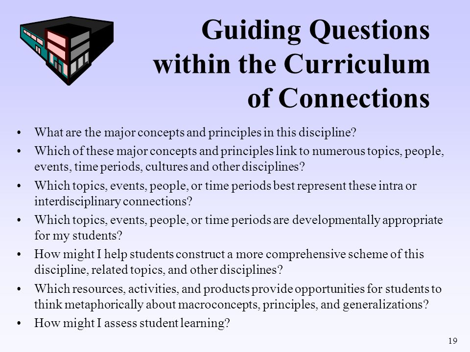 19 Guiding Questions within the Curriculum of Connections What are the major concepts and principles in this discipline? Which of these major concepts