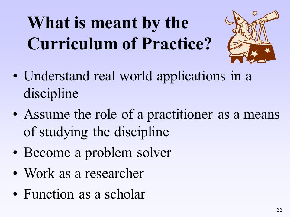 22 What is meant by the Curriculum of Practice? Understand real world applications in a discipline Assume the role of a practitioner as a means of stu